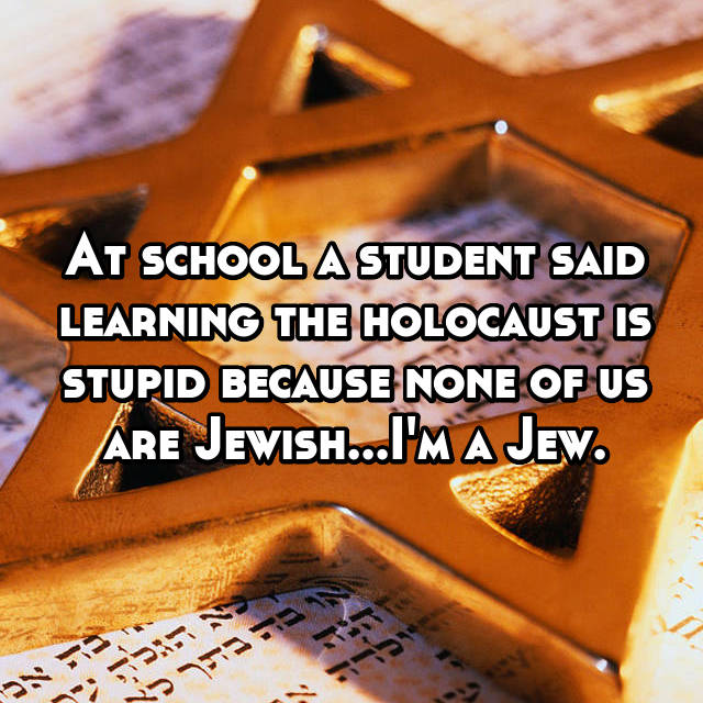 At school a student said learning the holocaust is stupid because none of us are Jewish...I'm a Jew.