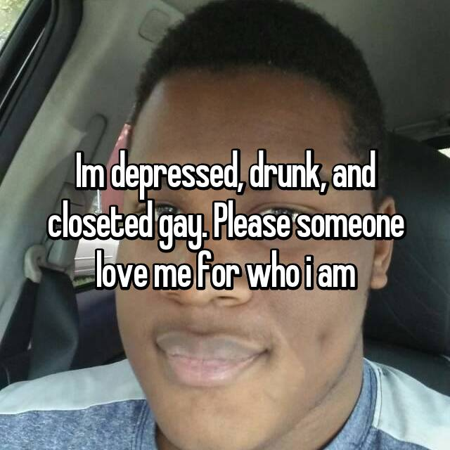 Im depressed, drunk, and closeted gay. Please someone love me for who i am