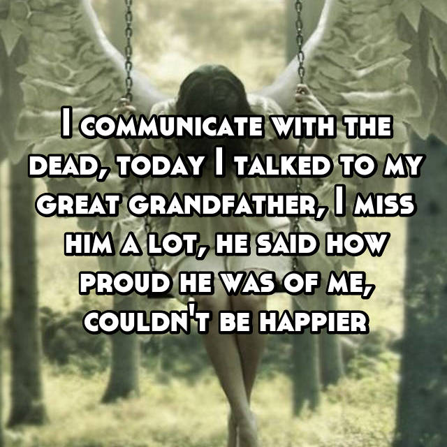 I communicate with the dead, today I talked to my great grandfather, I miss him a lot, he said how proud he was of me, couldn't be happier