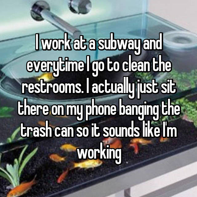 I work at a subway and everytime I go to clean the restrooms. I actually just sit there on my phone banging the trash can so it sounds like I'm working