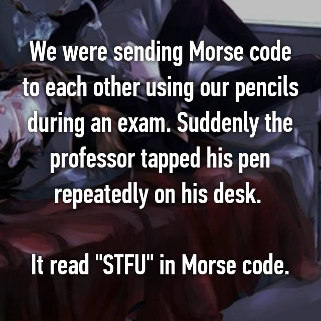 "We were sending Morse code to each other using our pencils during an exam. Suddenly the professor tapped his pen repeatedly on his desk.   It read ""STFU"" in Morse code."