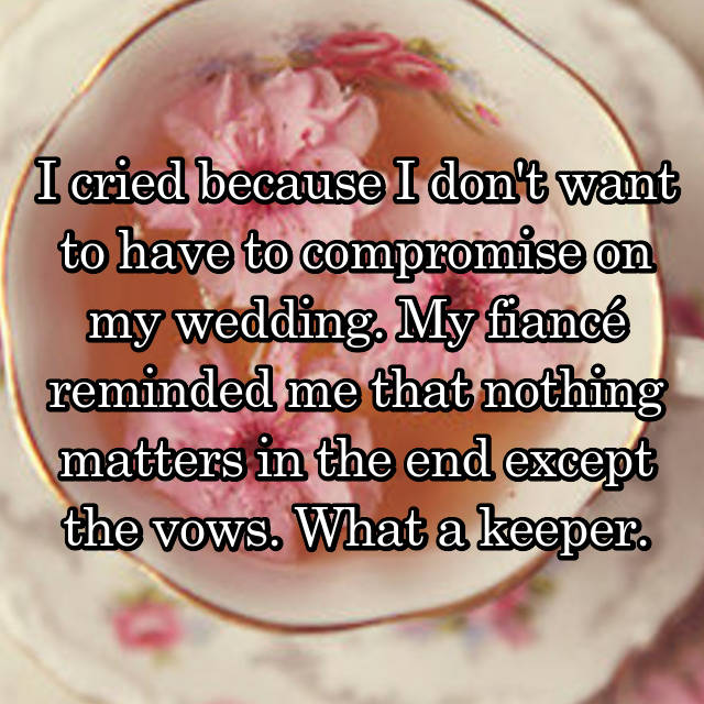 I cried because I don't want to have to compromise on my wedding. My fiancé reminded me that nothing matters in the end except the vows. What a keeper.