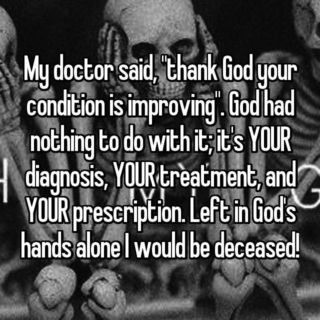 """My doctor said, """"thank God your condition is improving"""". God had nothing to do with it; it's YOUR diagnosis, YOUR treatment, and YOUR prescription. Left in God's hands alone I would be deceased!"""
