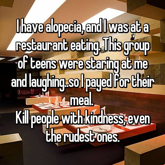 I have alopecia, and I was at a restaurant eating. This group of teens were staring at me and laughing..so I payed for their meal.  Kill people with kindness, even the rudest ones.