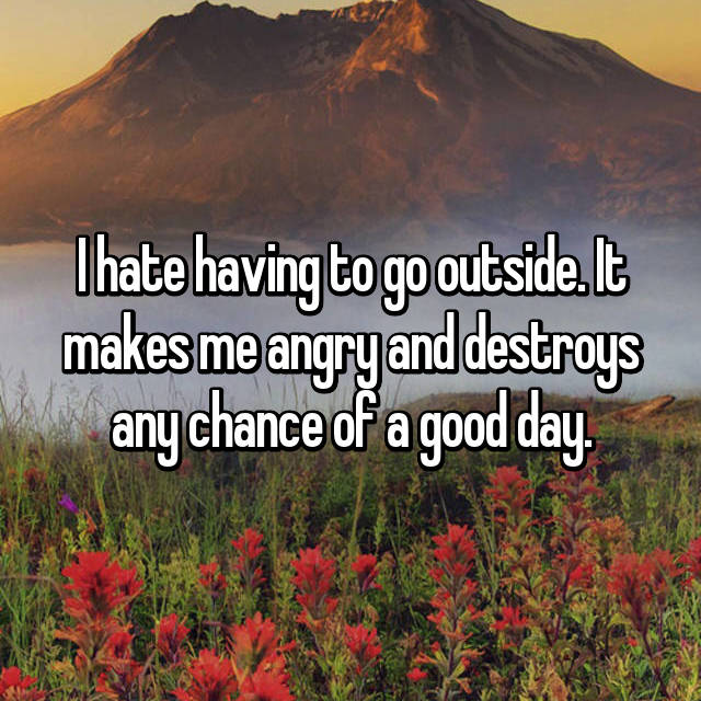 I hate having to go outside. It makes me angry and destroys any chance of a good day.