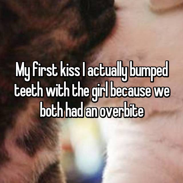 My first kiss I actually bumped teeth with the girl because we both had an overbite