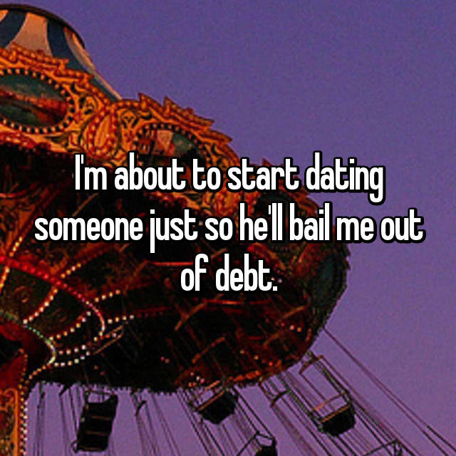 I'm about to start dating someone just so he'll bail me out of debt.