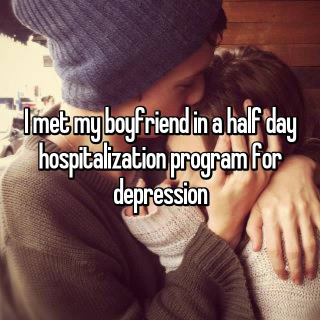 I met my boyfriend in a half day hospitalization program for depression