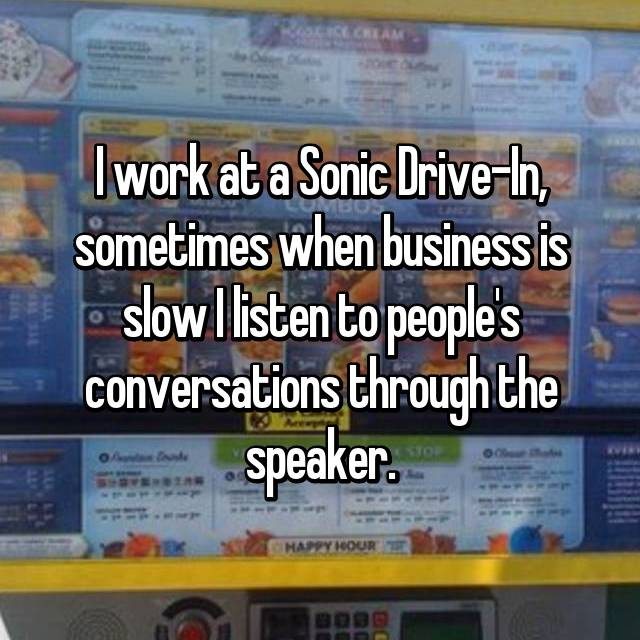 I work at a Sonic Drive-In, sometimes when business is slow I listen to people's conversations through the speaker.