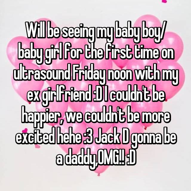 Will be seeing my baby boy/ baby girl for the first time on ultrasound Friday noon with my ex girlfriend :D I couldn't be happier, we couldn't be more excited hehe :3 Jack D gonna be a daddy,OMG!! :D