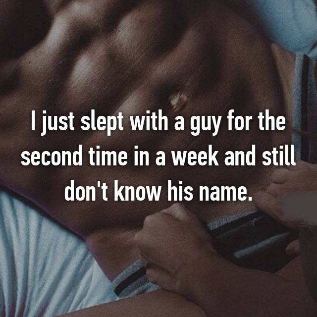 I just slept with a guy for the second time in a week and still don't know his name.