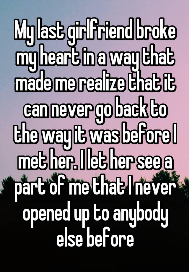 My last girlfriend broke my heart in a way that made me realize that it can never go back to the way it was before I met her. I let her see a part of me that I never opened up to anybody else before