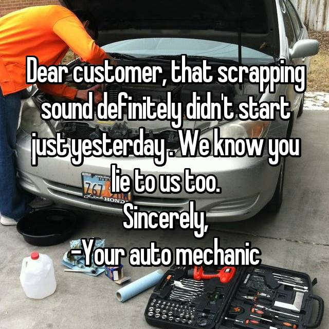 Dear customer, that scrapping sound definitely didn't start just yesterday . We know you lie to us too. Sincerely, -Your auto mechanic