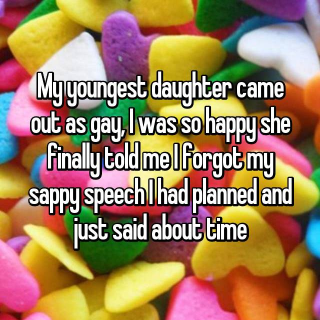My youngest daughter came out as gay, I was so happy she finally told me I forgot my sappy speech I had planned and just said about time