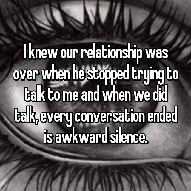 I knew our relationship was over when he stopped trying to talk to me and when we did talk, every conversation ended is awkward silence.