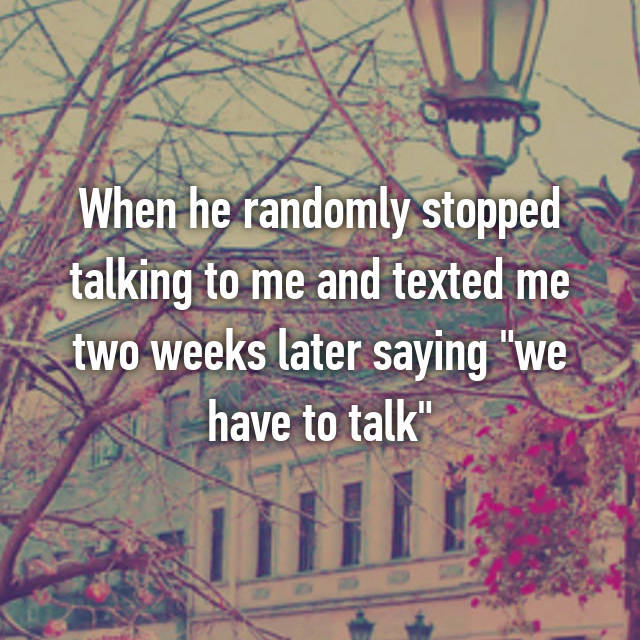 """When he randomly stopped talking to me and texted me two weeks later saying """"we have to talk"""""""