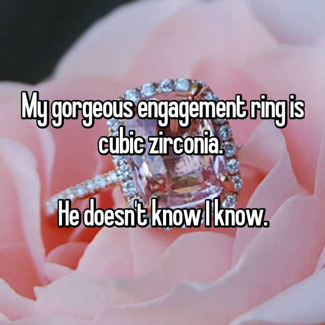 My gorgeous engagement ring is cubic zirconia.   He doesn't know I know.