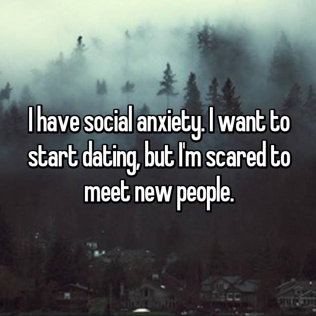 I have social anxiety. I want to start dating, but I'm scared to meet new people.