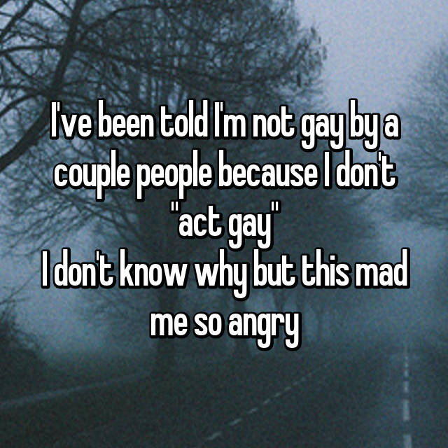 """I've been told I'm not gay by a couple people because I don't """"act gay"""" I don't know why but this mad me so angry"""