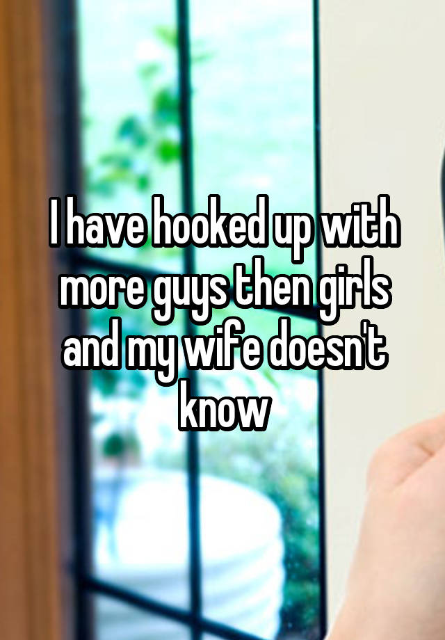 I have hooked up with more guys then girls and my wife doesn