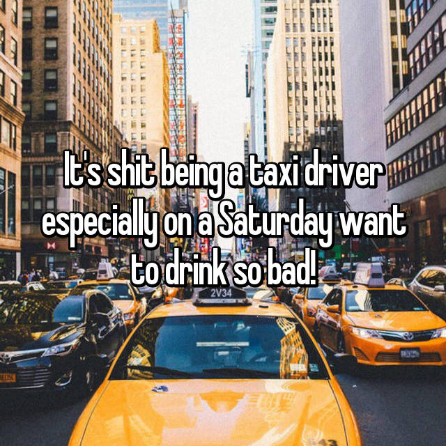 It's shit being a taxi driver especially on a Saturday want to drink so bad!