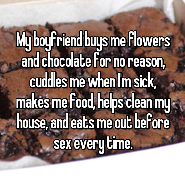 My boyfriend buys me flowers and chocolate for no reason, cuddles me when I'm sick, makes me food, helps clean my house, and eats me out before sex every time.