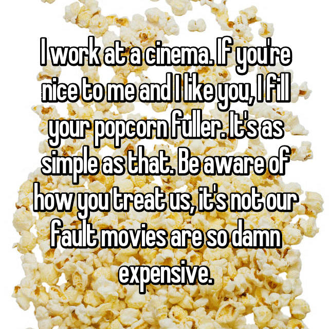 I work at a cinema. If you're nice to me and I like you, I fill your popcorn fuller. It's as simple as that. Be aware of how you treat us, it's not our fault movies are so damn expensive.