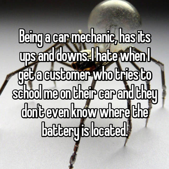 Being a car mechanic, has its ups and downs. I hate when I get a customer who tries to school me on their car and they don't even know where the battery is located.