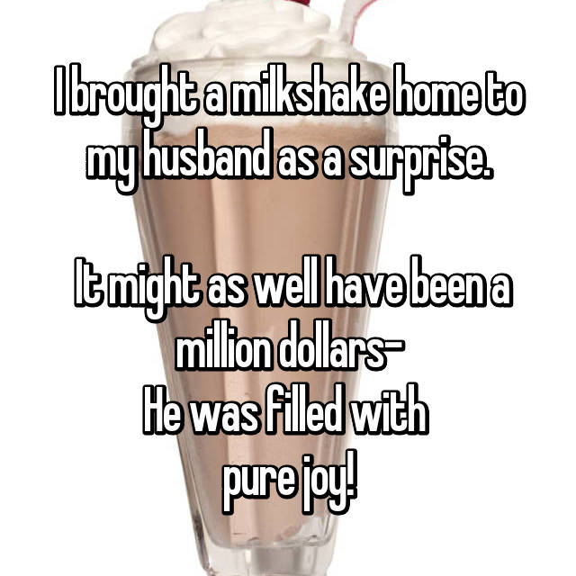 I brought a milkshake home to my husband as a surprise.   It might as well have been a million dollars- He was filled with  pure joy!