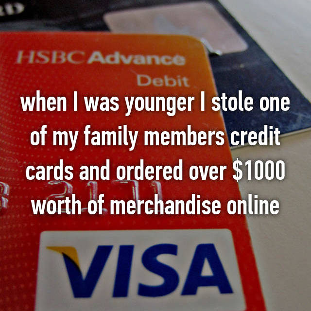 when I was younger I stole one of my family members credit cards and ordered over $1000 worth of merchandise online