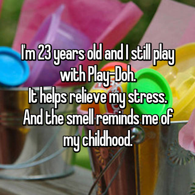 I'm 23 years old and I still play with Play-Doh. It helps relieve my stress. And the smell reminds me of my childhood.