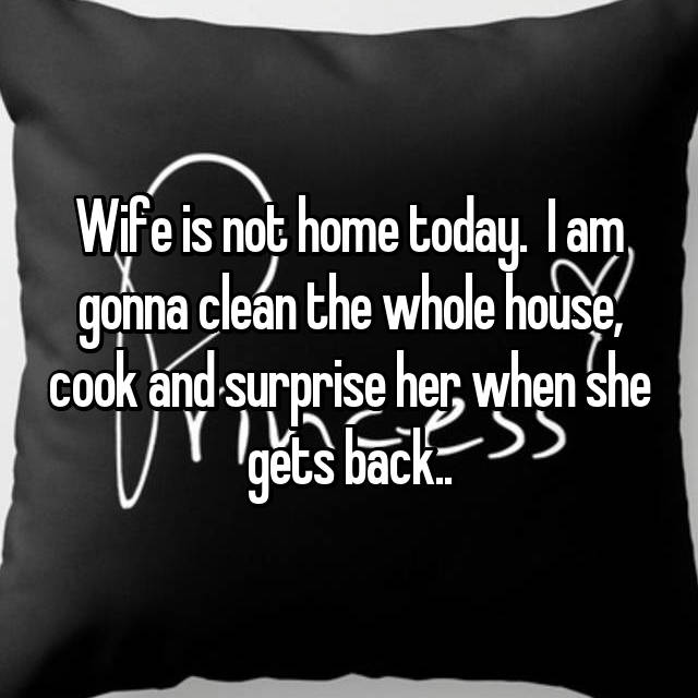Wife is not home today.  I am gonna clean the whole house, cook and surprise her when she gets back..