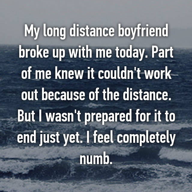 My long distance boyfriend broke up with me today. Part of me knew it couldn't work out because of the distance. But I wasn't prepared for it to end just yet. I feel completely numb.