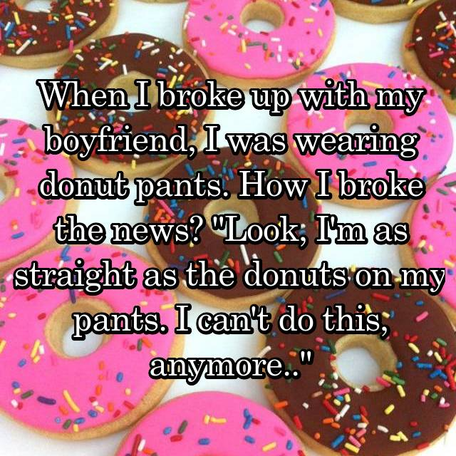 "When I broke up with my boyfriend, I was wearing donut pants. How I broke the news? ""Look, I'm as straight as the donuts on my pants. I can't do this, anymore.."""