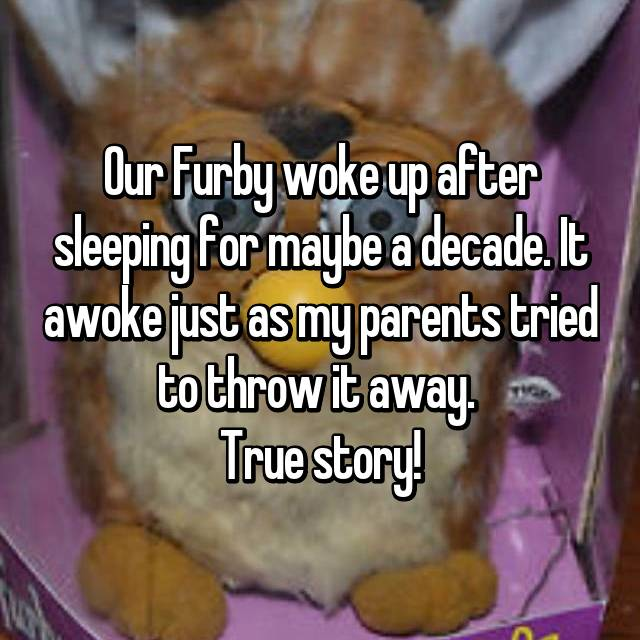Our Furby woke up after sleeping for maybe a decade. It awoke just as my parents tried to throw it away.  True story!