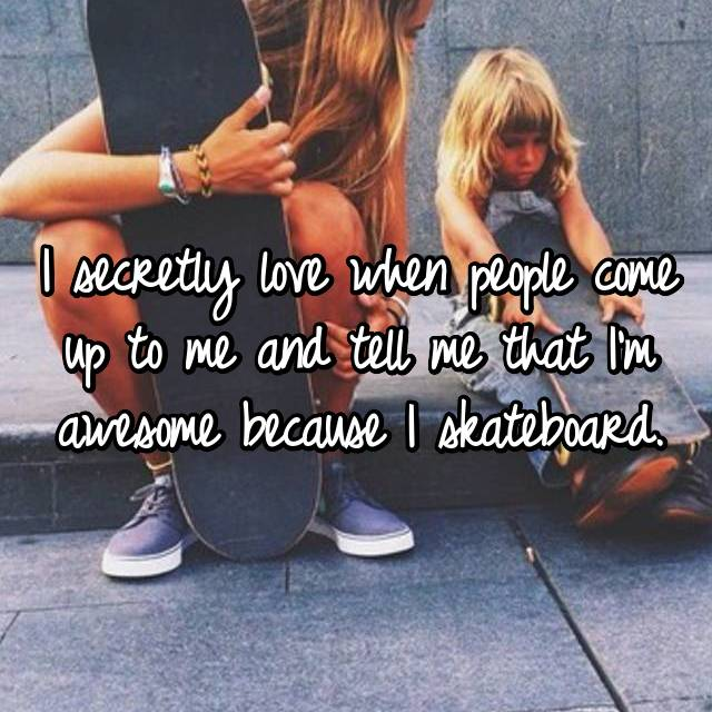 I secretly love when people come up to me and tell me that I'm awesome because I skateboard.