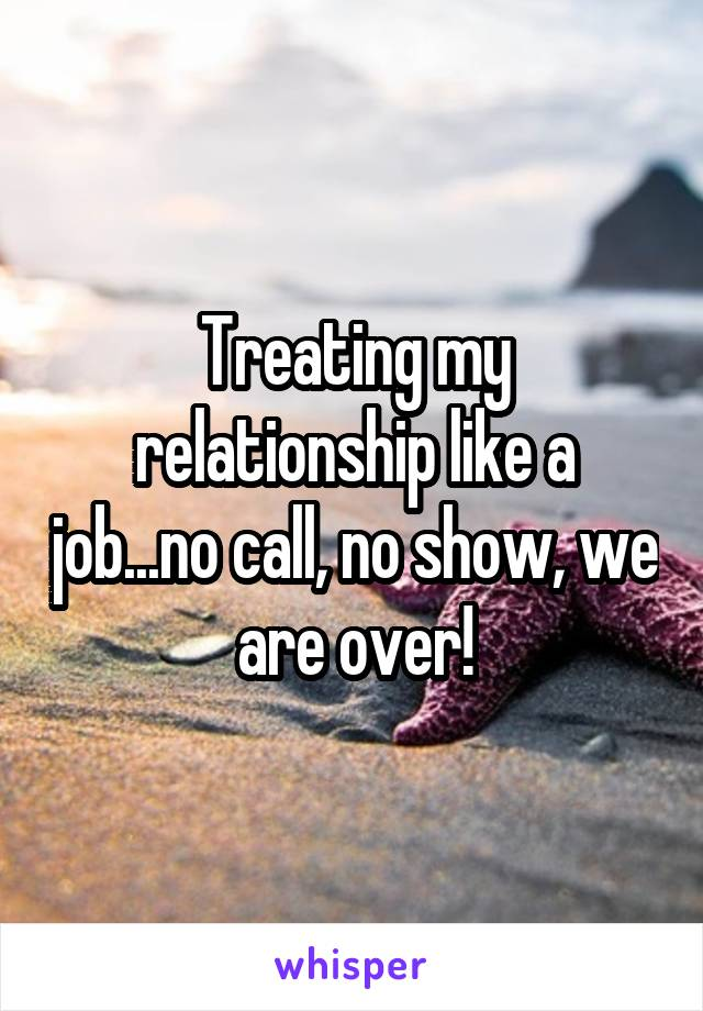 my relationship like a job...no call, no show, we are over!