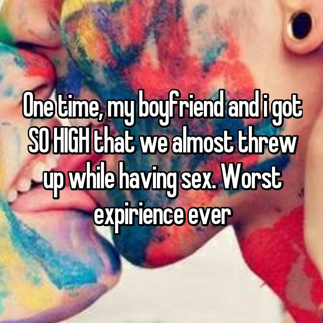 One time, my boyfriend and i got SO HIGH that we almost threw up while having sex. Worst expirience ever