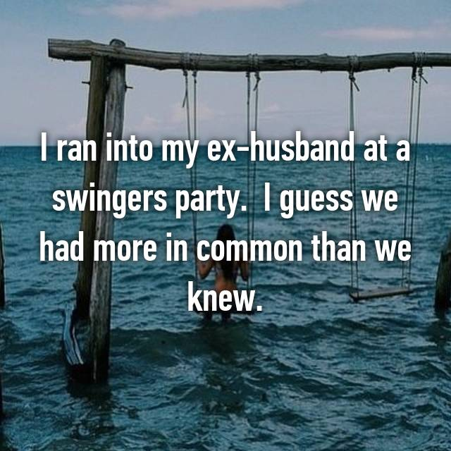 I ran into my ex-husband at a swingers party.  I guess we had more in common than we knew. 😳