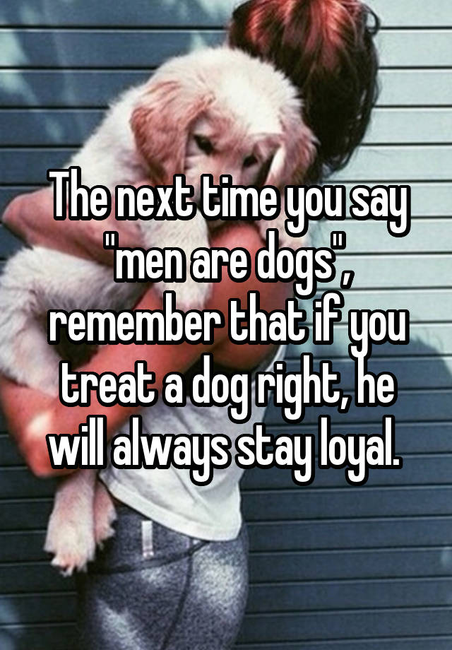 """The next time you say """"men are dogs"""", remember that if you treat a dog right, he will always stay loyal."""