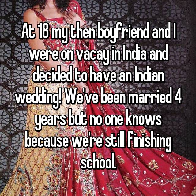 At 18 my then boyfriend and I were on vacay in India and decided to have an Indian wedding! We've been married 4 years but no one knows because we're still finishing school.