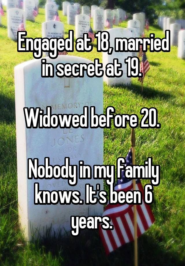 Engaged at 18, married in secret at 19.   Widowed before 20.   Nobody in my family knows. It's been 6 years.