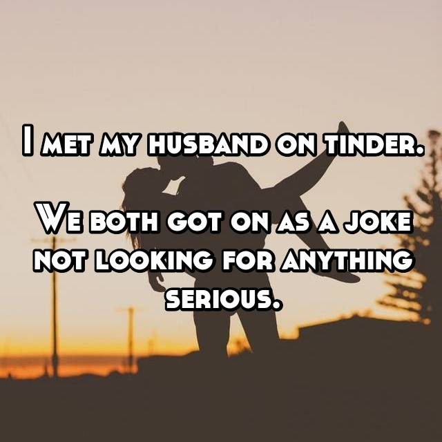 I met my husband on tinder.  We both got on as a joke not looking for anything serious.