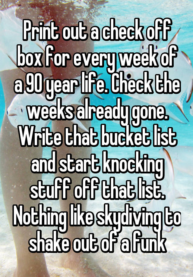 print out a check off box for every week of a 90 year life check the weeks already gone write that bucket list and start knocking stuff off that list - Stuff To Print Out
