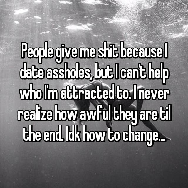 People give me shit because I date assholes, but I can't help who I'm attracted to. I never realize how awful they are til the end. Idk how to change...
