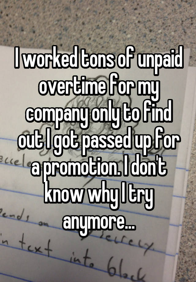 I worked tons of unpaid overtime for my company only to find out I got passed up for a promotion. I don