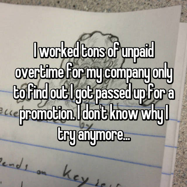 I worked tons of unpaid overtime for my company only to find out I got passed up for a promotion. I don't know why I try anymore...