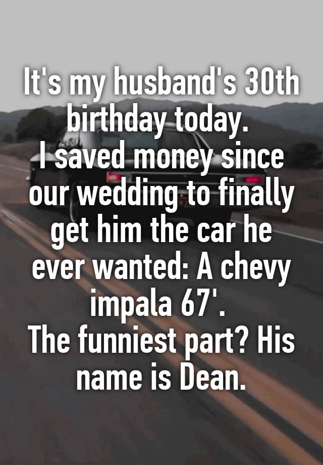 It's my husband's 30th birthday today.  I saved money since our wedding to finally get him the car he ever wanted: A chevy impala 67'.  The funniest part? His name is Dean.