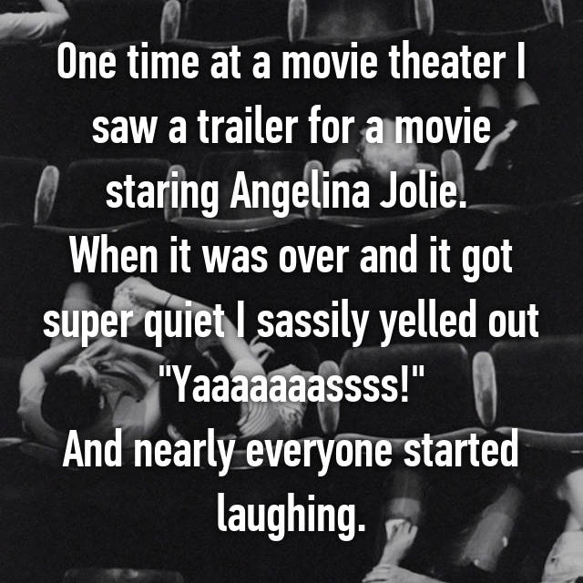 "One time at a movie theater I saw a trailer for a movie staring Angelina Jolie.  When it was over and it got super quiet I sassily yelled out ""Yaaaaaaassss!"" And nearly everyone started laughing."