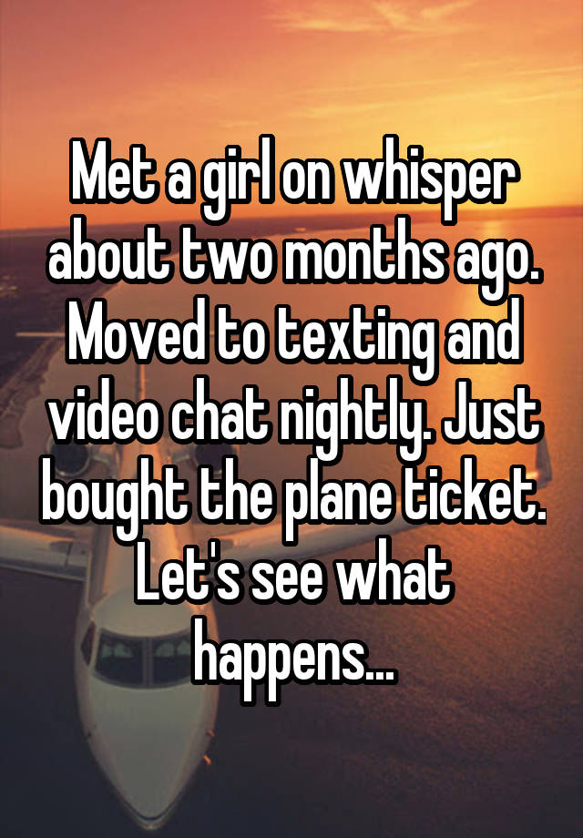 Met a girl on whisper about two months ago. Moved to texting and video chat nightly. Just bought the plane ticket. Let's see what happens...